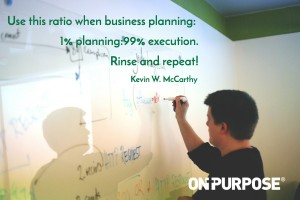 Use this ratio when business planning: 1% planning: 99% execution. Rinse and repeat!